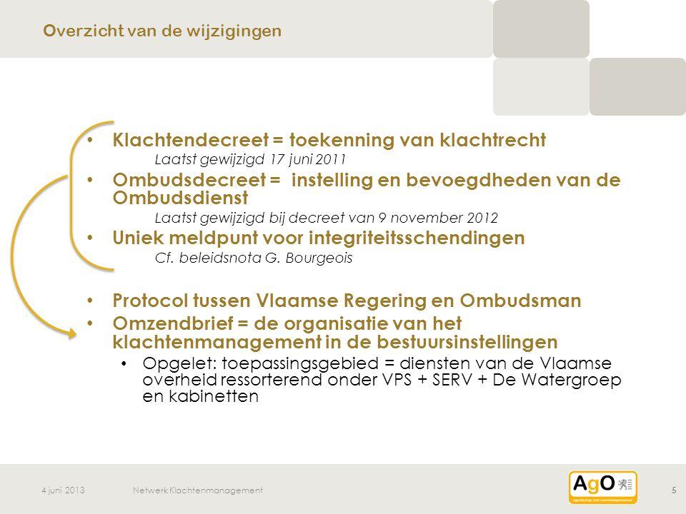 4 juni 2013Netwerk Klachtenmanagement6 • Ombudsman bevoegd voor klachten van personeelsleden over arbeidsbetrekkingen, de werkomstandigheden of de toepassing van de rechtspositieregeling van de personeelsleden • Betere bescherming identiteit Termijnen voor begin van de beschermingsperiode Naam niet onmiddellijk bekend maken • Bijkomend: mogelijkheid vrijwillige herplaatsing =>Aanpassing protocol VR en Ombudsman / VPS =>PS: Andere entiteiten werken eigen regeling uit Wijzigingen ombudsdecreet