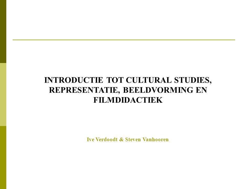 INTRODUCTIE TOT CULTURAL STUDIES, REPRESENTATIE, BEELDVORMING EN FILMDIDACTIEK Ive Verdoodt & Steven Vanhooren