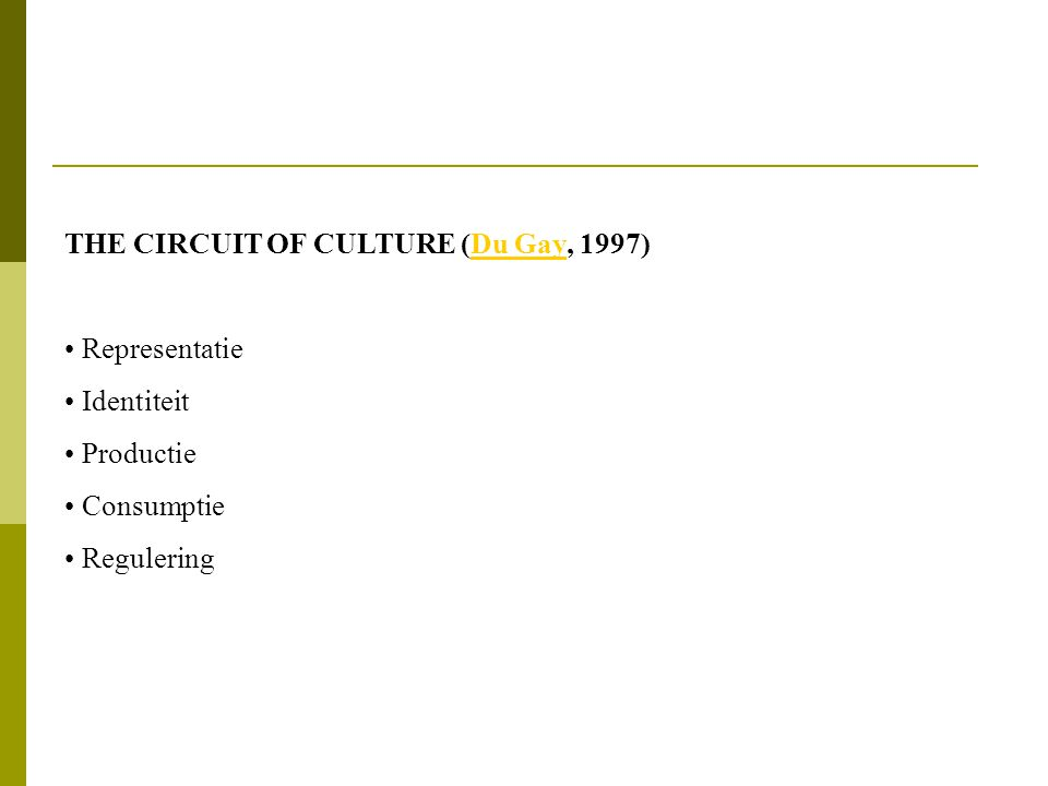 THE CIRCUIT OF CULTURE (Du Gay, 1997)Du Gay • Representatie • Identiteit • Productie • Consumptie • Regulering