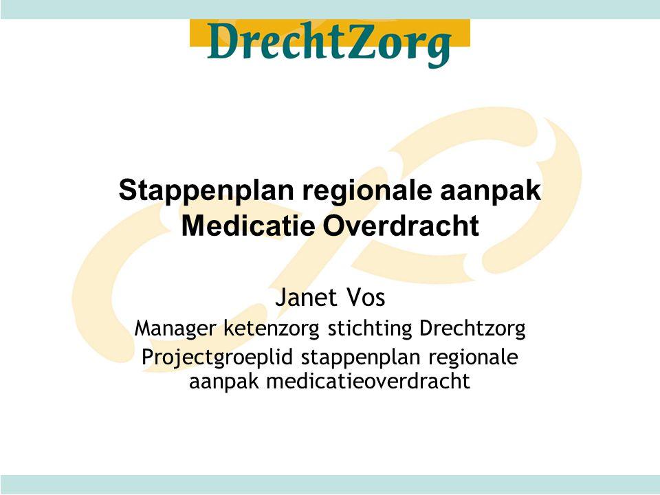 Stappenplan regionale aanpak Medicatie Overdracht Janet Vos Manager ketenzorg stichting Drechtzorg Projectgroeplid stappenplan regionale aanpak medica