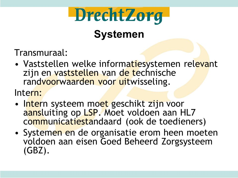 Systemen Transmuraal: •Vaststellen welke informatiesystemen relevant zijn en vaststellen van de technische randvoorwaarden voor uitwisseling. Intern: