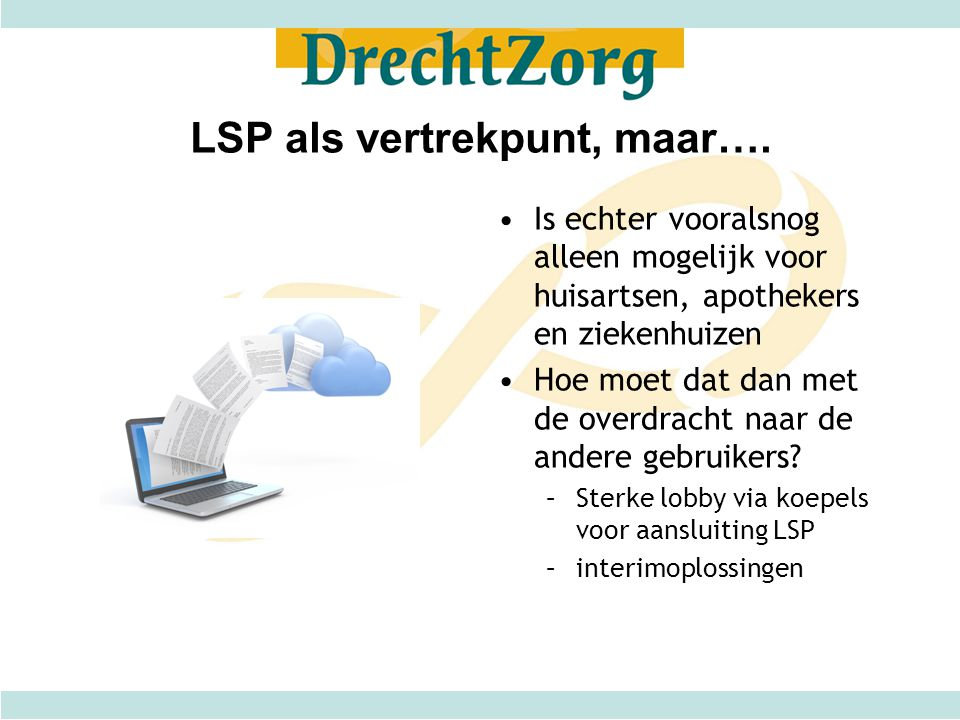 LSP als vertrekpunt, maar…. •Is echter vooralsnog alleen mogelijk voor huisartsen, apothekers en ziekenhuizen •Hoe moet dat dan met de overdracht naar