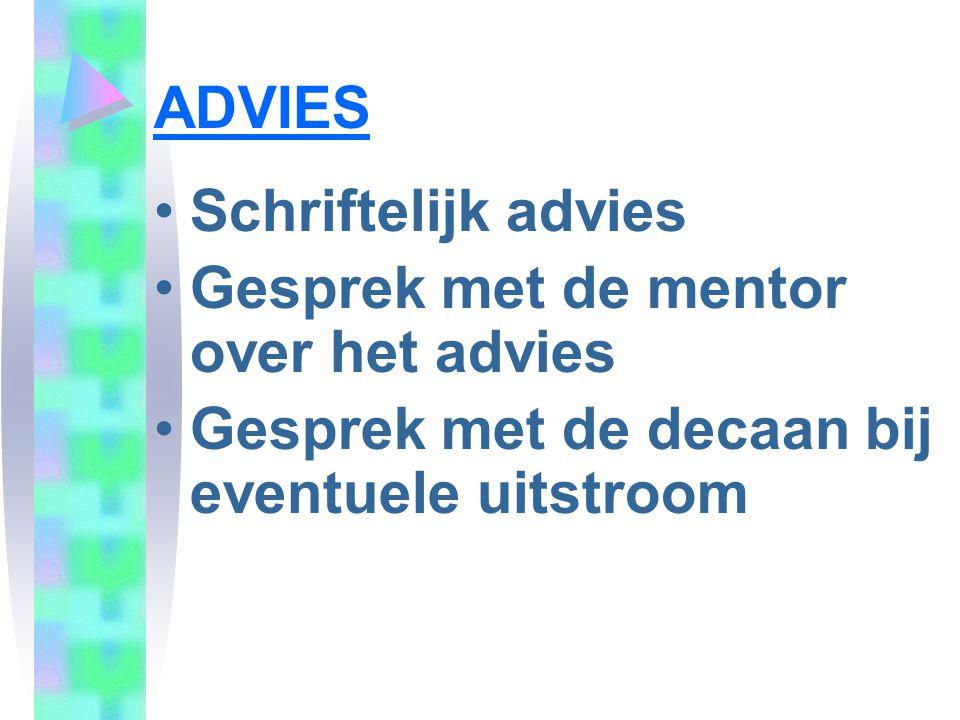 ADVIES •Schriftelijk advies •Gesprek met de mentor over het advies •Gesprek met de decaan bij eventuele uitstroom
