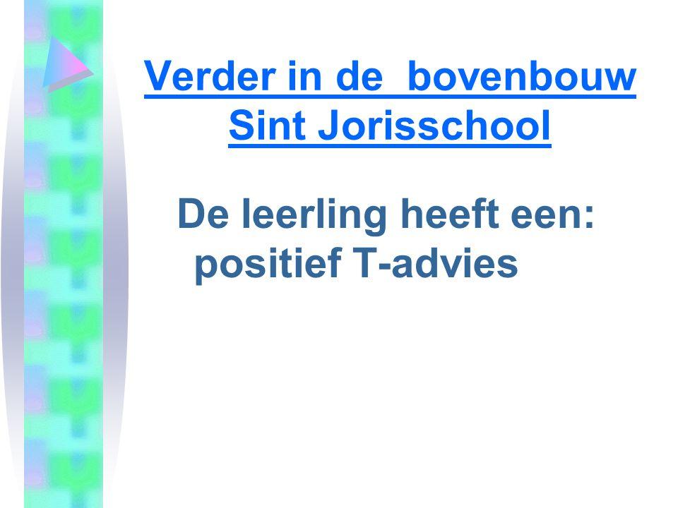 Verder in de bovenbouw Sint Jorisschool De leerling heeft een: positief T-advies