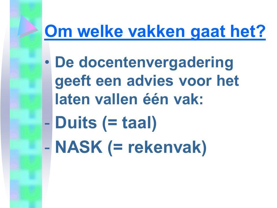 Om welke vakken gaat het? •De docentenvergadering geeft een advies voor het laten vallen één vak: -Duits (= taal) -NASK (= rekenvak)