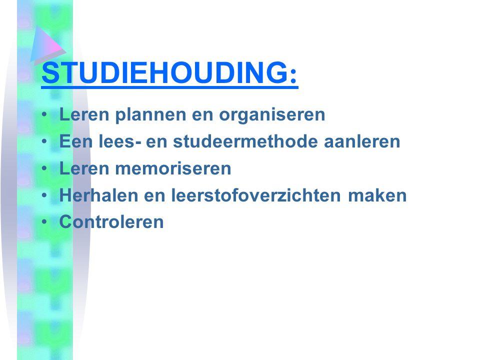 STUDIEHOUDING : •Leren plannen en organiseren •Een lees- en studeermethode aanleren •Leren memoriseren •Herhalen en leerstofoverzichten maken •Control
