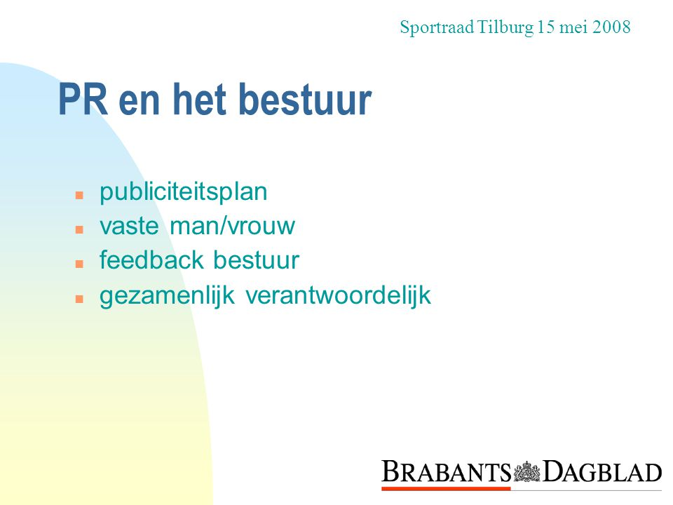 PR en het bestuur n publiciteitsplan n vaste man/vrouw n feedback bestuur n gezamenlijk verantwoordelijk Sportraad Tilburg 15 mei 2008