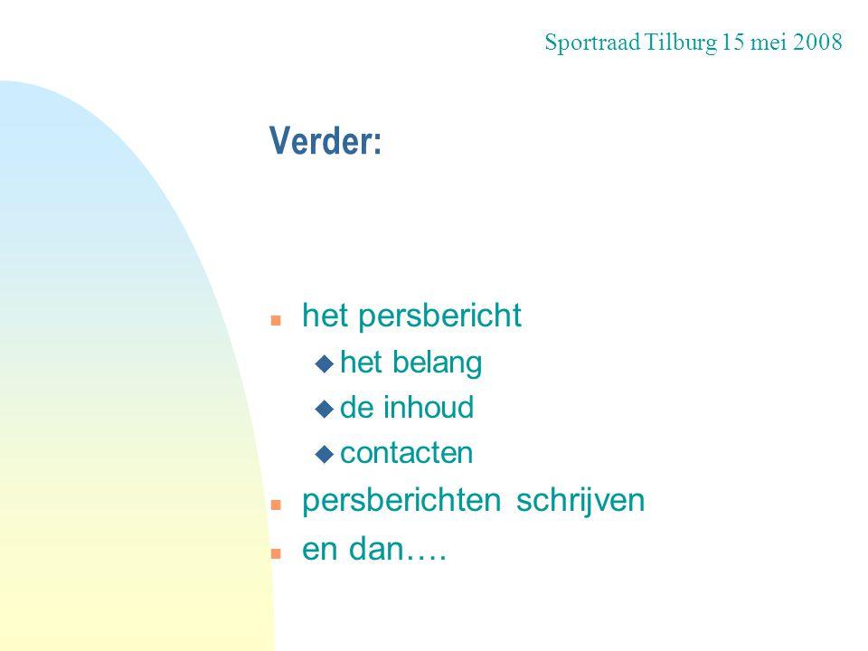 Verder: n het persbericht u het belang u de inhoud u contacten n persberichten schrijven n en dan…. Sportraad Tilburg 15 mei 2008