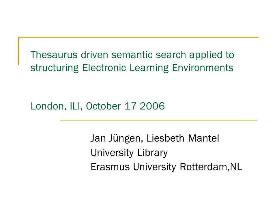 Thesaurus driven semantic search applied to structuring Electronic Learning Environments London, ILI, October 17 2006 Jan Jüngen, Liesbeth Mantel Univ