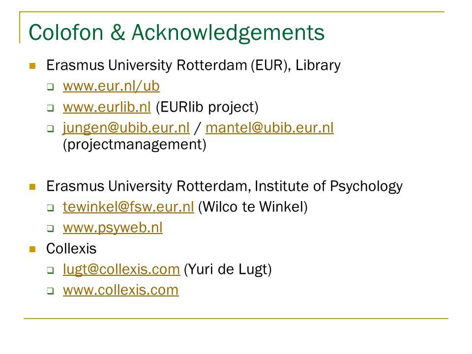 Colofon & Acknowledgements  Erasmus University Rotterdam (EUR), Library  www.eur.nl/ub www.eur.nl/ub  www.eurlib.nl (EURlib project) www.eurlib.nl  jungen@ubib.eur.nl / mantel@ubib.eur.nl (projectmanagement) jungen@ubib.eur.nlmantel@ubib.eur.nl  Erasmus University Rotterdam, Institute of Psychology  tewinkel@fsw.eur.nl (Wilco te Winkel) tewinkel@fsw.eur.nl  www.psyweb.nl www.psyweb.nl  Collexis  lugt@collexis.com (Yuri de Lugt) lugt@collexis.com  www.collexis.com www.collexis.com