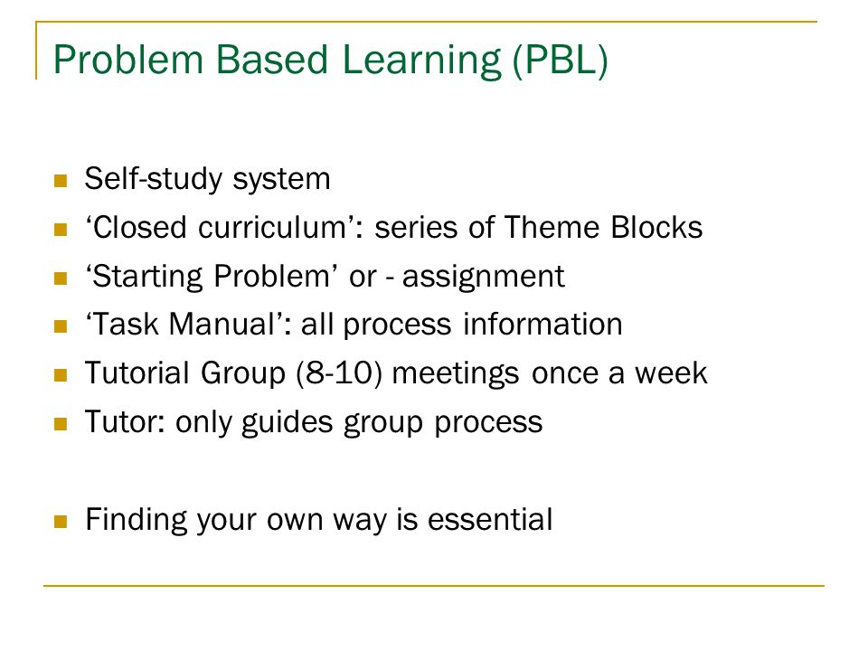 Problem Based Learning (PBL)  Self-study system  'Closed curriculum': series of Theme Blocks  'Starting Problem' or - assignment  'Task Manual': a