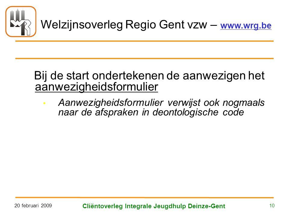 Welzijnsoverleg Regio Gent vzw – www.wrg.be 20 februari 2009 Cliëntoverleg Integrale Jeugdhulp Deinze-Gent 10 Bij de start ondertekenen de aanwezigen het aanwezigheidsformulier • Aanwezigheidsformulier verwijst ook nogmaals naar de afspraken in deontologische code