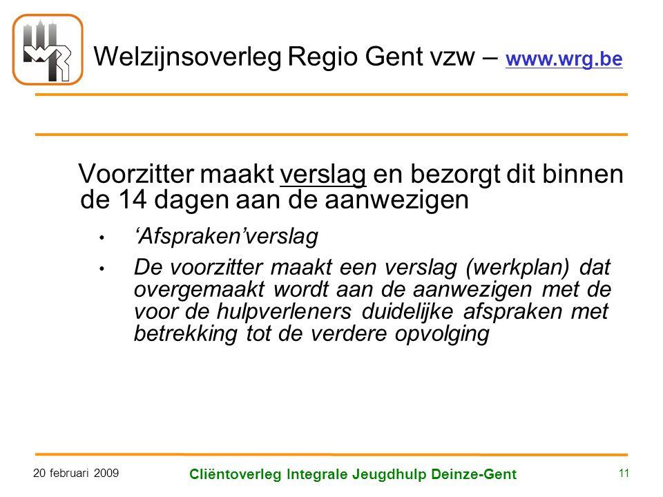 Welzijnsoverleg Regio Gent vzw – www.wrg.be 20 februari 2009 Cliëntoverleg Integrale Jeugdhulp Deinze-Gent 11 Voorzitter maakt verslag en bezorgt dit binnen de 14 dagen aan de aanwezigen • 'Afspraken'verslag • De voorzitter maakt een verslag (werkplan) dat overgemaakt wordt aan de aanwezigen met de voor de hulpverleners duidelijke afspraken met betrekking tot de verdere opvolging