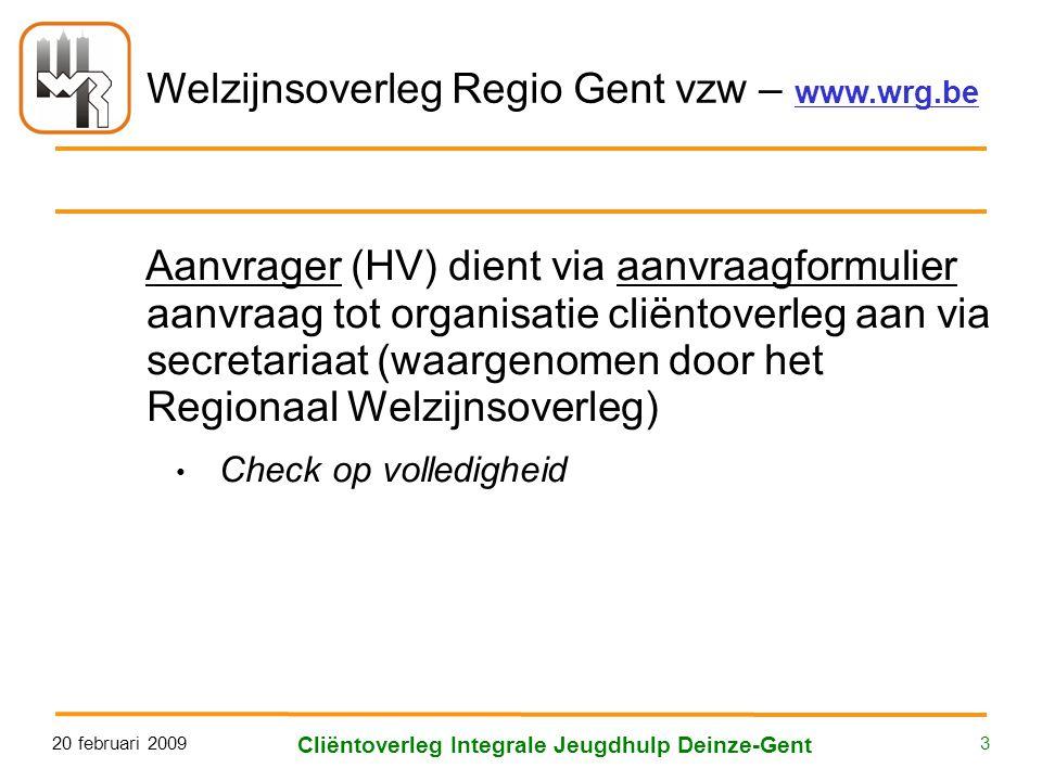 Welzijnsoverleg Regio Gent vzw – www.wrg.be 20 februari 2009 Cliëntoverleg Integrale Jeugdhulp Deinze-Gent 3 Aanvrager (HV) dient via aanvraagformulier aanvraag tot organisatie cliëntoverleg aan via secretariaat (waargenomen door het Regionaal Welzijnsoverleg) • Check op volledigheid