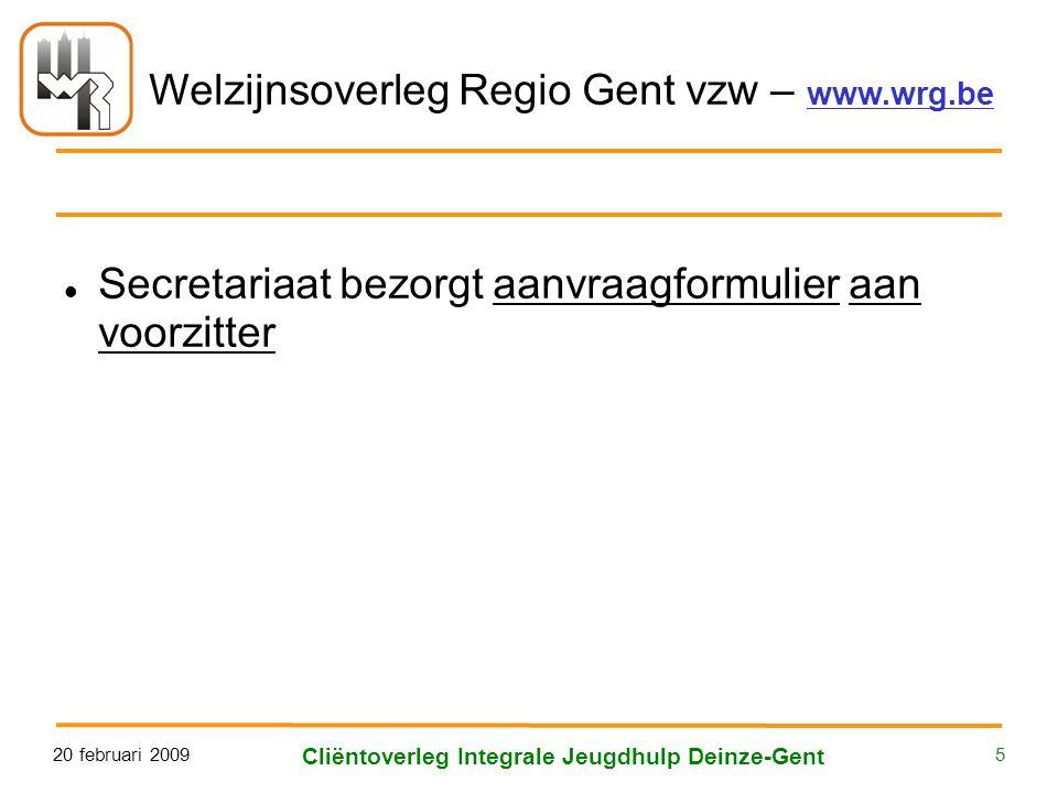Welzijnsoverleg Regio Gent vzw – www.wrg.be 20 februari 2009 Cliëntoverleg Integrale Jeugdhulp Deinze-Gent 5  Secretariaat bezorgt aanvraagformulier aan voorzitter