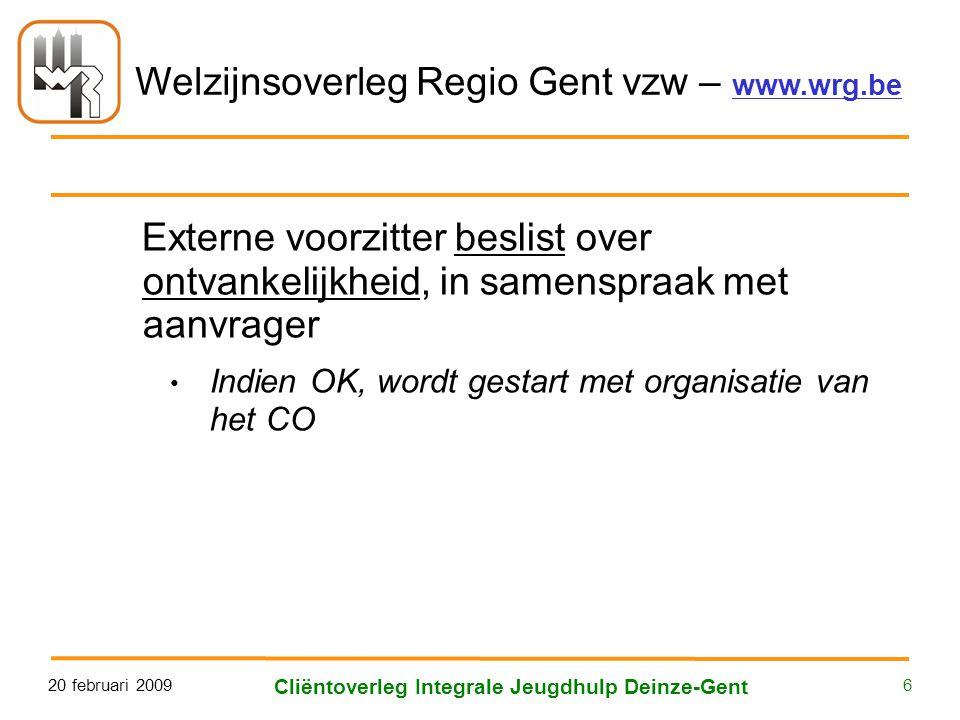 Welzijnsoverleg Regio Gent vzw – www.wrg.be 20 februari 2009 Cliëntoverleg Integrale Jeugdhulp Deinze-Gent 6 Externe voorzitter beslist over ontvankelijkheid, in samenspraak met aanvrager • Indien OK, wordt gestart met organisatie van het CO