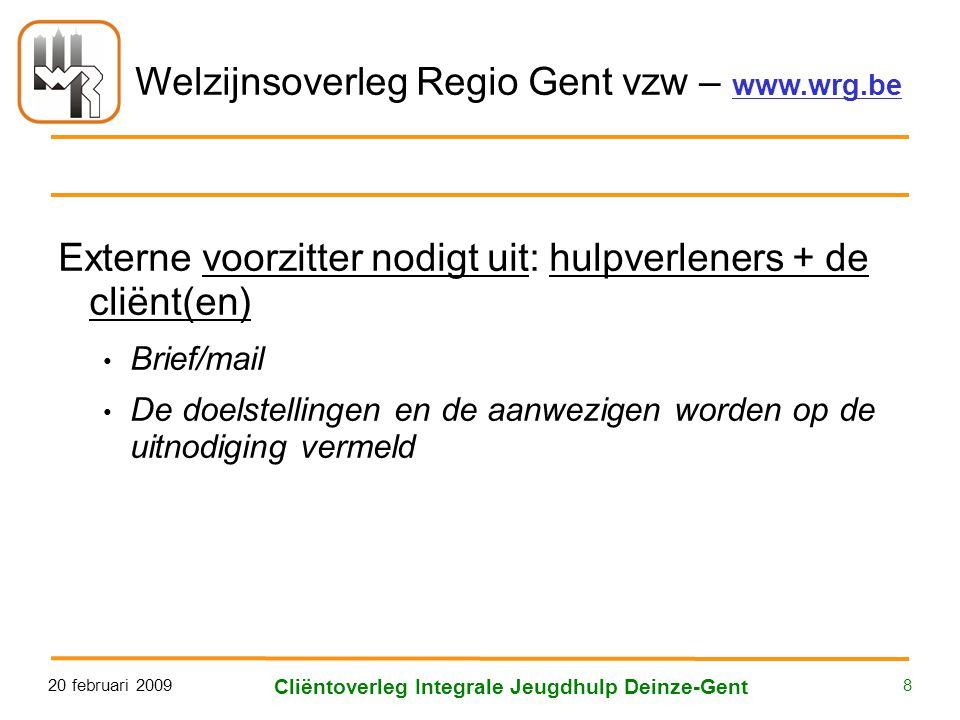 Welzijnsoverleg Regio Gent vzw – www.wrg.be 20 februari 2009 Cliëntoverleg Integrale Jeugdhulp Deinze-Gent 8 Externe voorzitter nodigt uit: hulpverleners + de cliënt(en) • Brief/mail • De doelstellingen en de aanwezigen worden op de uitnodiging vermeld