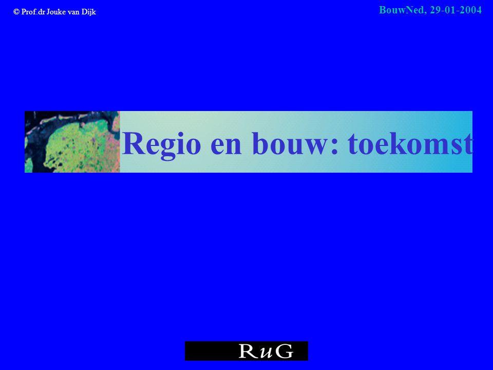 © Prof.dr Jouke van Dijk BouwNed, 29-01-2004 Regio en bouw: toekomst