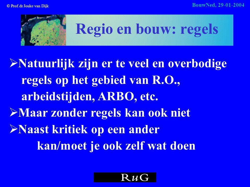 © Prof.dr Jouke van Dijk BouwNed, 29-01-2004 Regio en bouw: regels  Natuurlijk zijn er te veel en overbodige regels op het gebied van R.O., arbeidstijden, ARBO, etc.