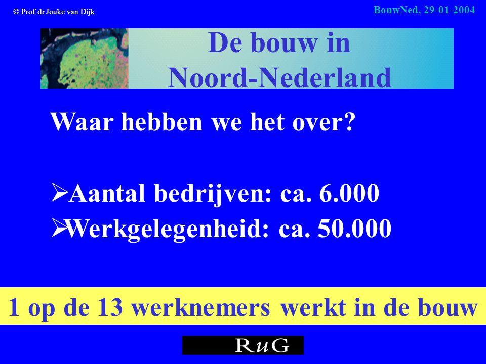 © Prof.dr Jouke van Dijk BouwNed, 29-01-2004 De bouw in Noord-Nederland Waar hebben we het over.