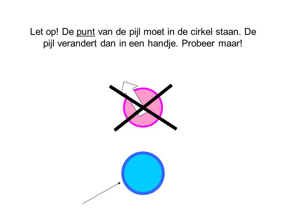 Let op! De punt van de pijl moet in de cirkel staan. De pijl verandert dan in een handje. Probeer maar!