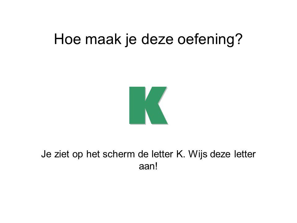Hoe maak je deze oefening? Je ziet op het scherm de letter K. Wijs deze letter aan!