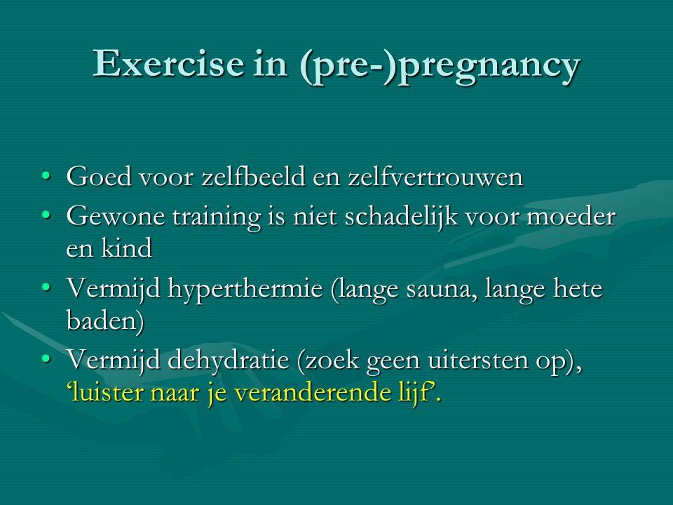 Exercise in (pre-)pregnancy •Goed voor zelfbeeld en zelfvertrouwen •Gewone training is niet schadelijk voor moeder en kind •Vermijd hyperthermie (lang