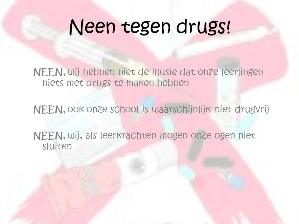 Neen tegen drugs! NEEN, wij hebben niet de illusie dat onze leerlingen niets met drugs te maken hebben NEEN, ook onze school is waarschijnlijk niet dr