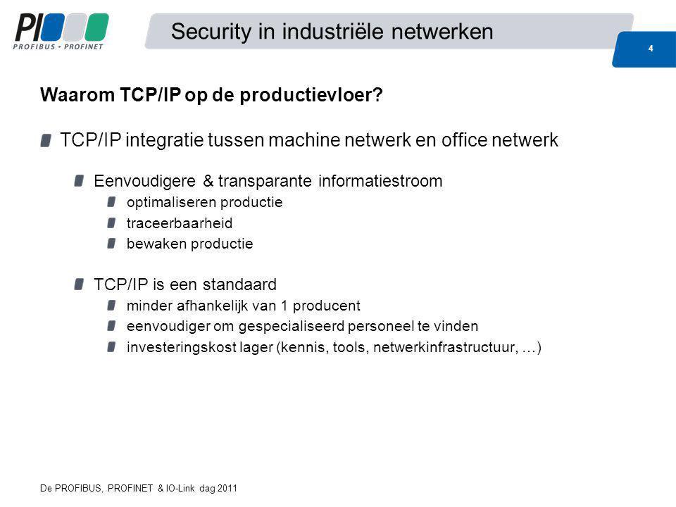 De PROFIBUS, PROFINET & IO-Link dag 2011 15 Security in industriële netwerken Integratie van TCP/IP in de productie brengt nieuwe mogelijkheden met zich mee voor remote access Maar dient op een veilige manier te gebeuren.
