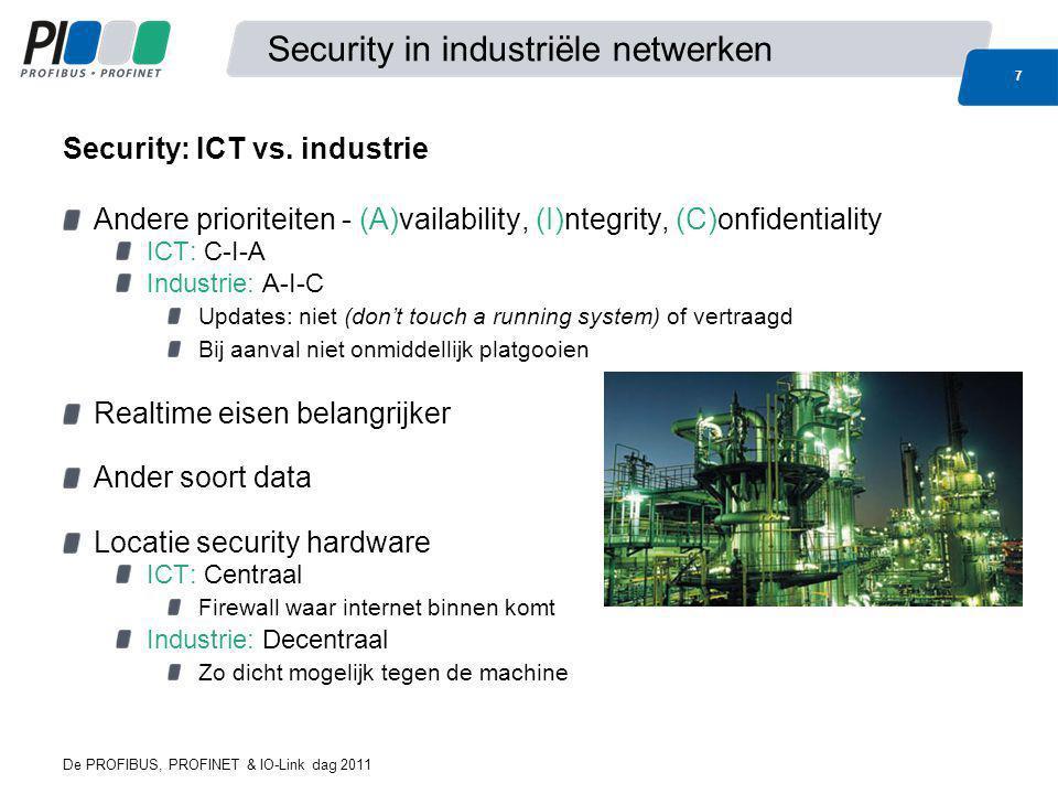 De PROFIBUS, PROFINET & IO-Link dag 2011 7 Security in industriële netwerken Andere prioriteiten - (A)vailability, (I)ntegrity, (C)onfidentiality ICT: