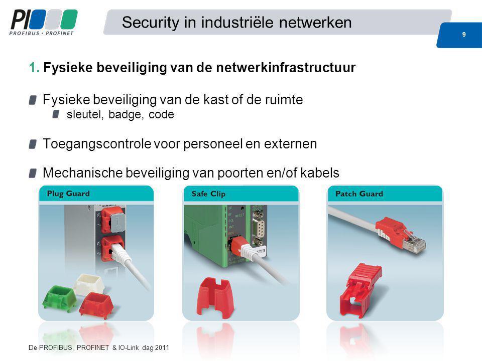 De PROFIBUS, PROFINET & IO-Link dag 2011 9 Security in industriële netwerken Fysieke beveiliging van de kast of de ruimte sleutel, badge, code Toegang