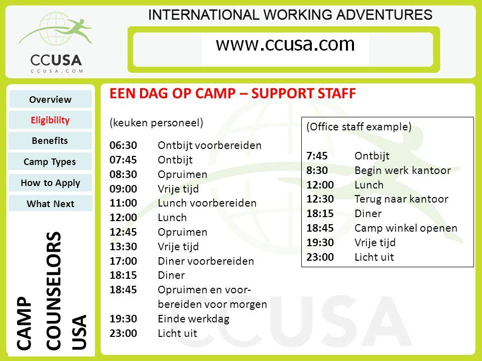 (keuken personeel) 06:30Ontbijt voorbereiden 07:45Ontbijt 08:30Opruimen 09:00Vrije tijd 11:00Lunch voorbereiden 12:00Lunch 12:45Opruimen 13:30Vrije tijd 17:00Diner voorbereiden 18:15Diner 18:45Opruimen en voor- bereiden voor morgen 19:30Einde werkdag 23:00Licht uit EEN DAG OP CAMP – SUPPORT STAFF (Office staff example) 7:45Ontbijt 8:30Begin werk kantoor 12:00Lunch 12:30Terug naar kantoor 18:15Diner 18:45Camp winkel openen 19:30Vrije tijd 23:00Licht uit Overview Eligibility Benefits Camp Types How to Apply What Next CAMP COUNSELORS USA