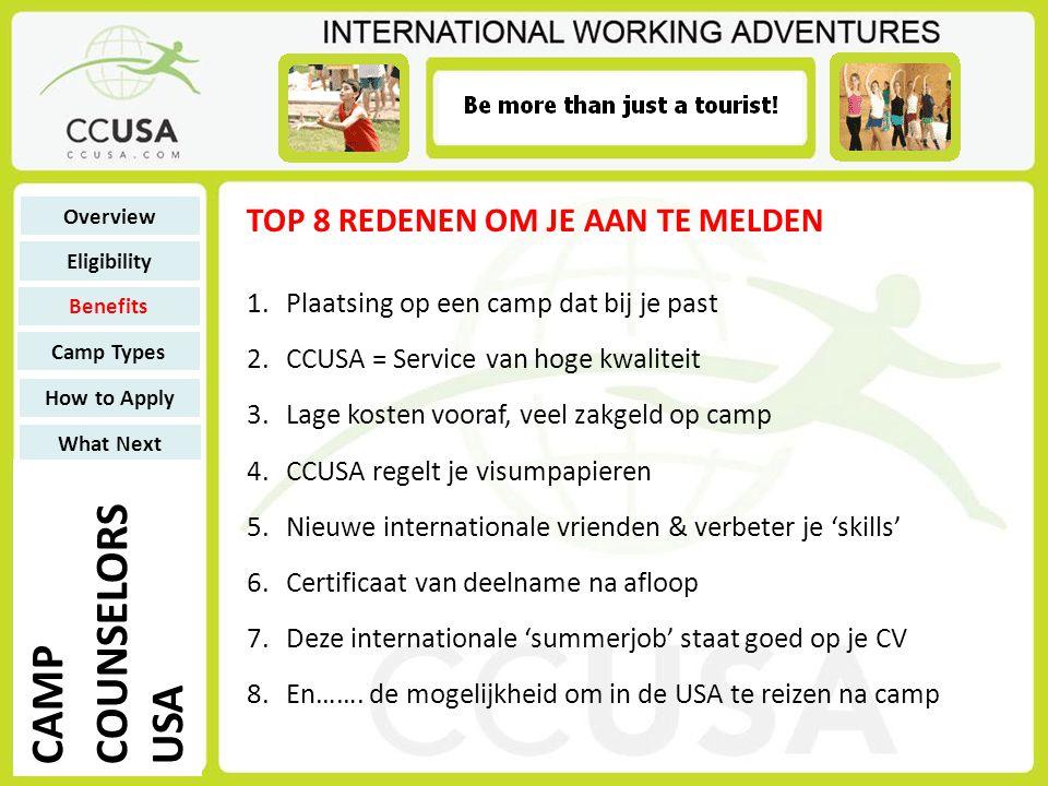 1.Plaatsing op een camp dat bij je past 2.CCUSA = Service van hoge kwaliteit 3.Lage kosten vooraf, veel zakgeld op camp 4.CCUSA regelt je visumpapieren 5.Nieuwe internationale vrienden & verbeter je 'skills' 6.Certificaat van deelname na afloop 7.Deze internationale 'summerjob' staat goed op je CV 8.En…….