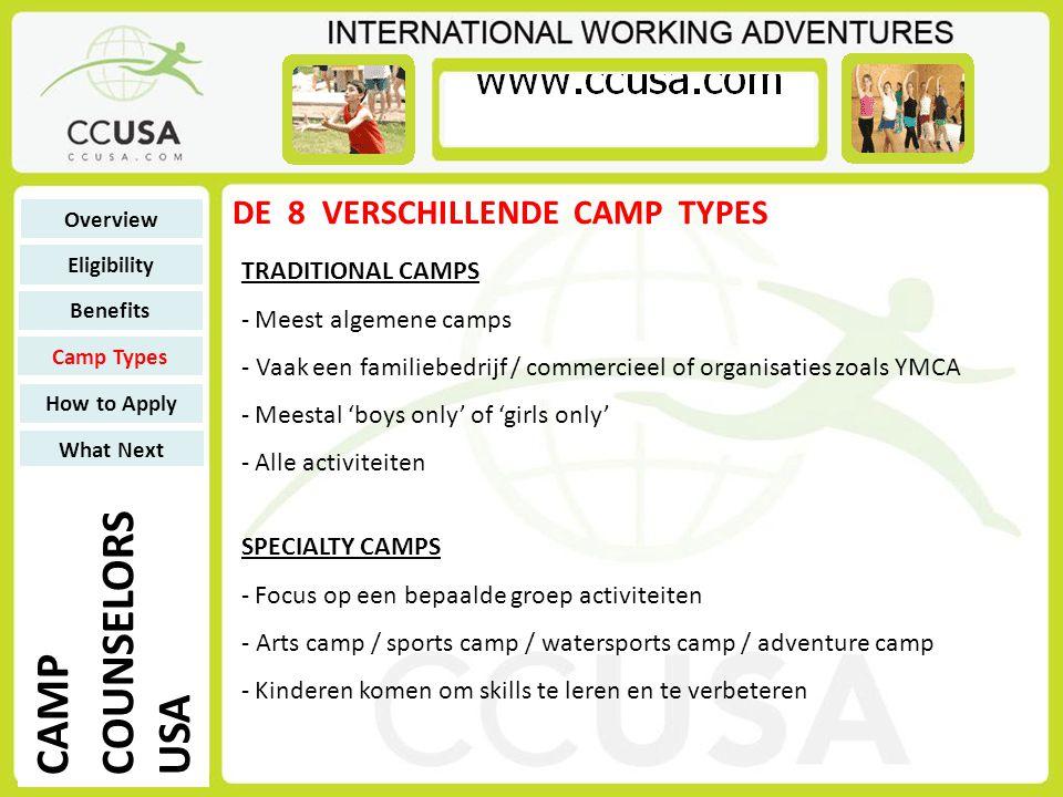DE 8 VERSCHILLENDE CAMP TYPES TRADITIONAL CAMPS - Meest algemene camps - Vaak een familiebedrijf / commercieel of organisaties zoals YMCA - Meestal 'boys only' of 'girls only' - Alle activiteiten Overview Eligibility Benefits Camp Types How to Apply What Next CAMP COUNSELORS USA SPECIALTY CAMPS - Focus op een bepaalde groep activiteiten - Arts camp / sports camp / watersports camp / adventure camp - Kinderen komen om skills te leren en te verbeteren