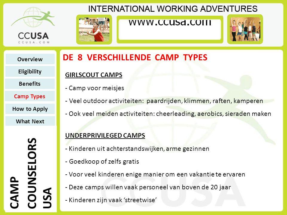 DE 8 VERSCHILLENDE CAMP TYPES CAMPS FOR PEOPLE WITH MENTAL/PHYSICAL DISABILITIES - Voor kinderen maar ook voor volwassenen met een beperking - Ervaring is niet noodzakelijk, maar wel een pré - Werk is zwaar, maar geeft veel voldoening - Naast activiteiten, heb je ook verzorgende taken Overview Eligibility Benefits Camp Types How to Apply What Next CAMP COUNSELORS USA CAMPS FOR PEOPLE WITH SPECIFIC REQUIREMENTS - Bieden aandacht aan een doelgroep met een bepaalde behoefte: - Camps voor mensen met: ADD / ADHD / Leerproblemen - diabetes – terminaal zieken – overgewicht – doof/slechthorend – blind/slechtziend