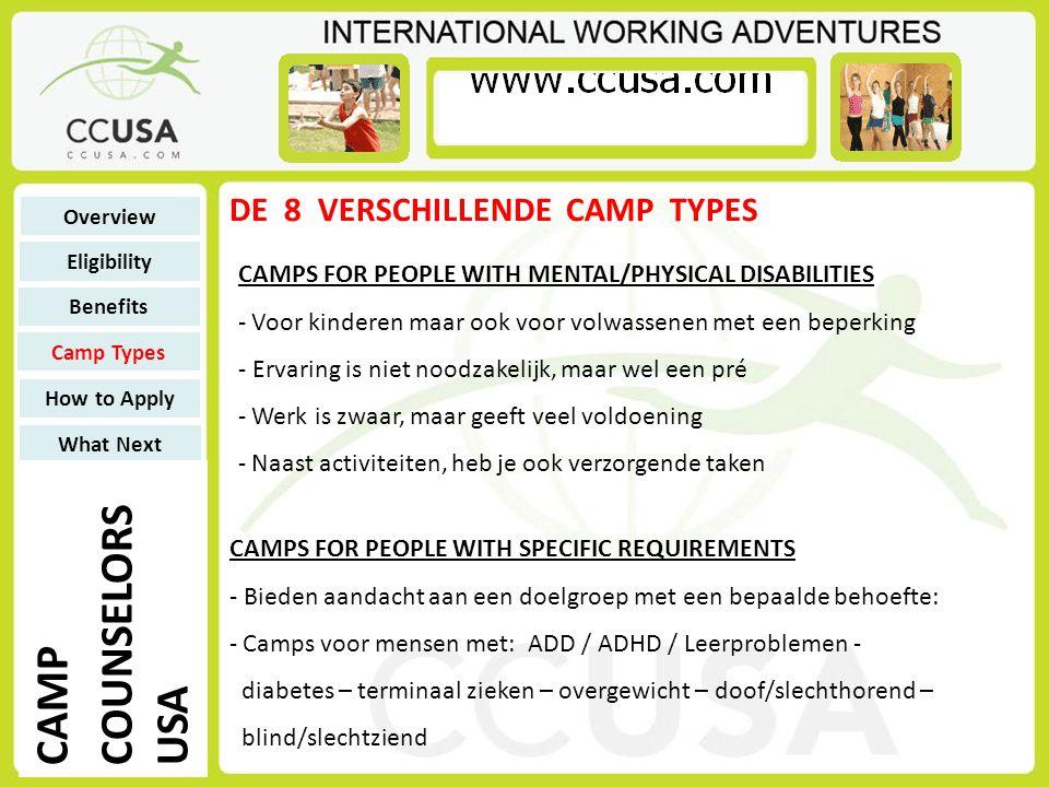 DE 8 VERSCHILLENDE CAMP TYPES RELIGIOUS CAMPS - Joodse camps of Christelijke camps - Veel sportieve en creatieve activiteiten - Daarnaast bijbel-les of tora-les en 1x per week zondagsmis / sjabbat - Personeel hoeft niet per se gelovig te zijn Overview Eligibility Benefits Camp Types How to Apply What Next CAMP COUNSELORS USA DAY CAMPS - Kinderen komen een week lang van 09:00 tot 18:00 - Kinderen komen uit de buurt - Zelfde dagactiviteiten (sport, spel, creatief) - Kinderen slapen niet op camp, maar thuis - Geen 9 maar 11 weken.