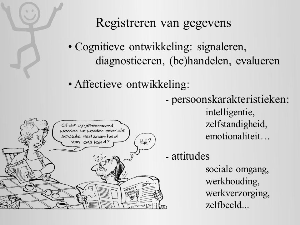 Registreren van gegevens • Cognitieve ontwikkeling: signaleren, diagnosticeren, (be)handelen, evalueren • Affectieve ontwikkeling: - persoonskarakteri