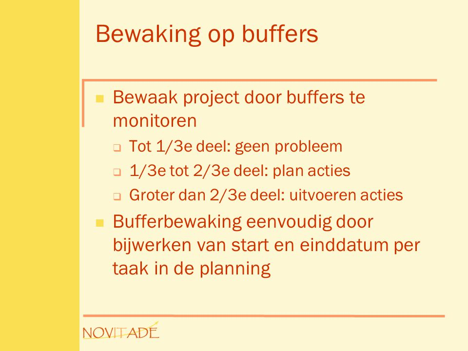 Bewaking op buffers  Bewaak project door buffers te monitoren  Tot 1/3e deel: geen probleem  1/3e tot 2/3e deel: plan acties  Groter dan 2/3e deel: uitvoeren acties  Bufferbewaking eenvoudig door bijwerken van start en einddatum per taak in de planning