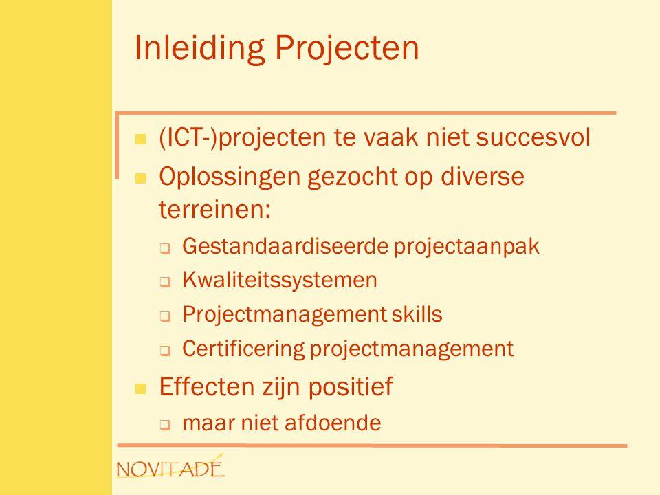 Inleiding Projecten  (ICT-)projecten te vaak niet succesvol  Oplossingen gezocht op diverse terreinen:  Gestandaardiseerde projectaanpak  Kwaliteitssystemen  Projectmanagement skills  Certificering projectmanagement  Effecten zijn positief  maar niet afdoende