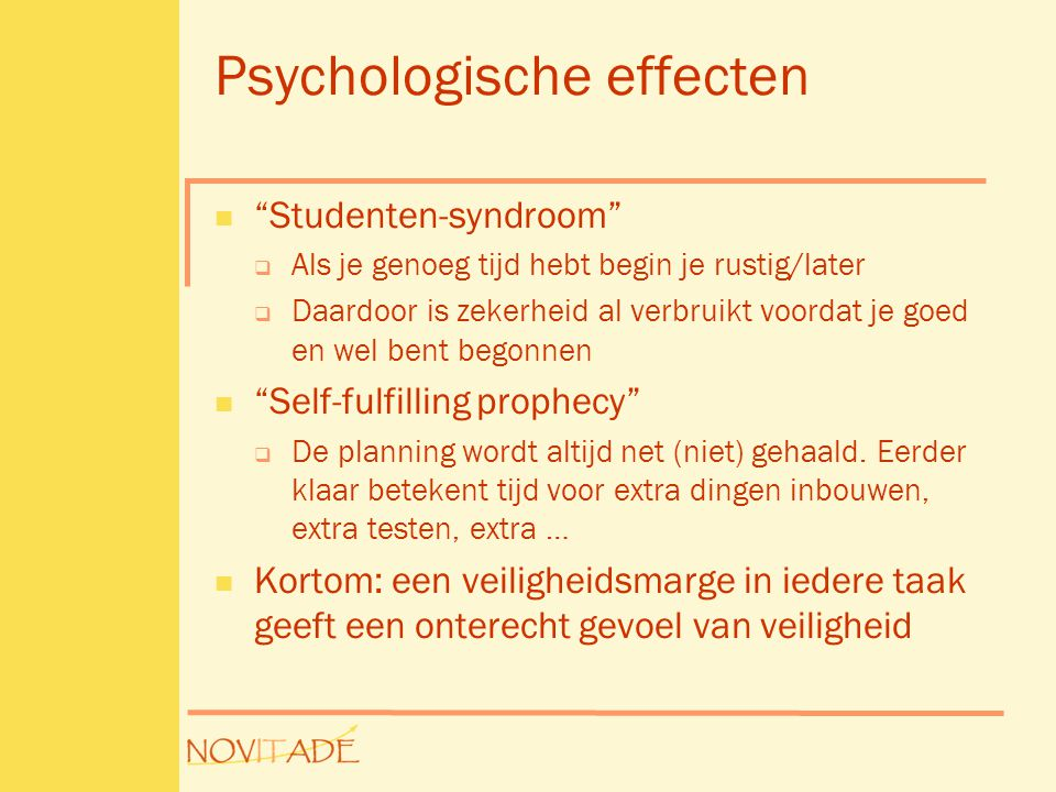 """Psychologische effecten  """"Studenten-syndroom""""  Als je genoeg tijd hebt begin je rustig/later  Daardoor is zekerheid al verbruikt voordat je goed en"""