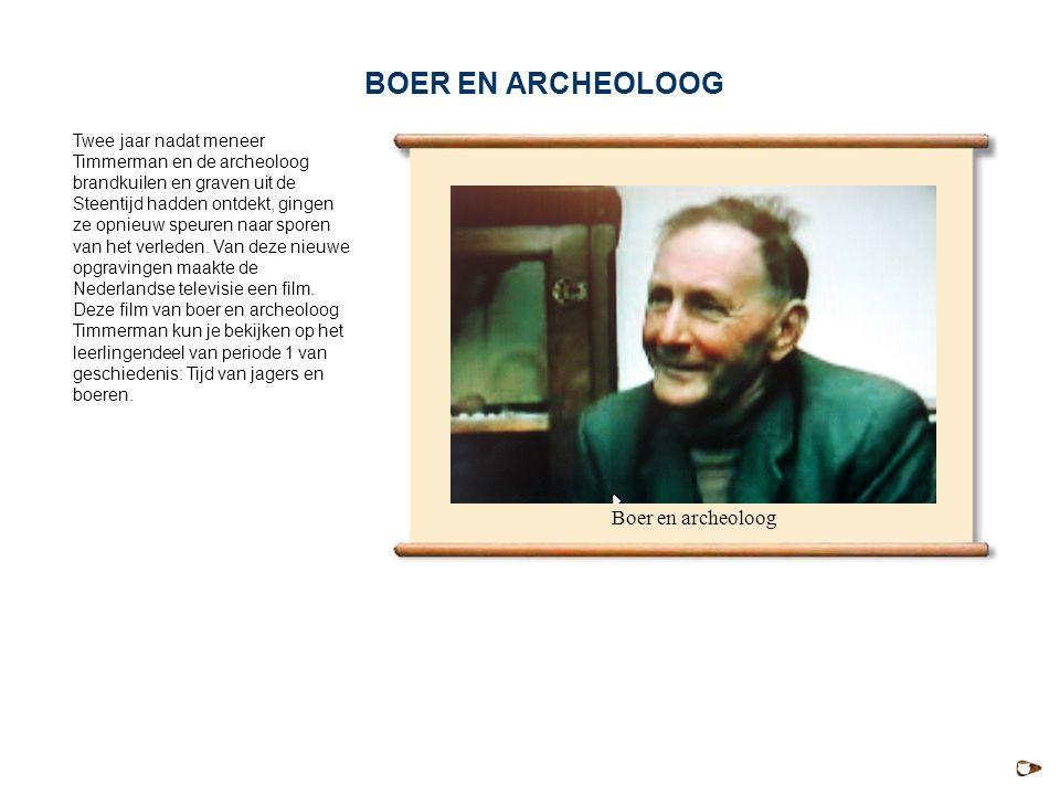 Boer en archeoloog Twee jaar nadat meneer Timmerman en de archeoloog brandkuilen en graven uit de Steentijd hadden ontdekt, gingen ze opnieuw speuren