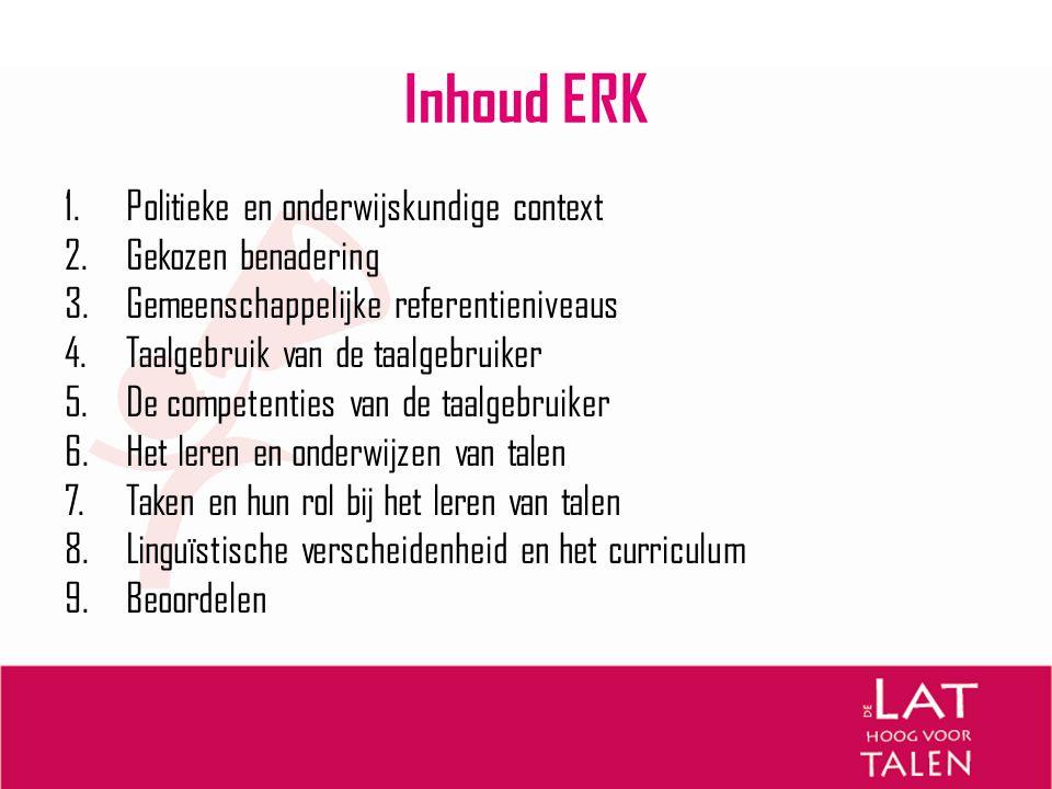 Inhoud ERK 1.Politieke en onderwijskundige context 2.Gekozen benadering 3.Gemeenschappelijke referentieniveaus 4.Taalgebruik van de taalgebruiker 5.De