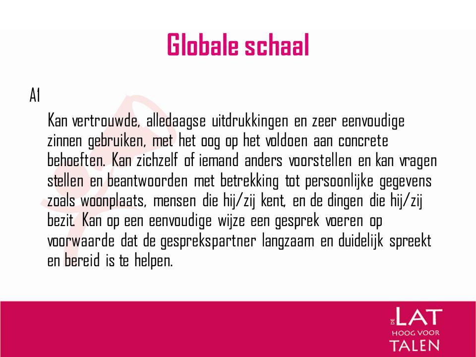 Globale schaal A1 Kan vertrouwde, alledaagse uitdrukkingen en zeer eenvoudige zinnen gebruiken, met het oog op het voldoen aan concrete behoeften. Kan