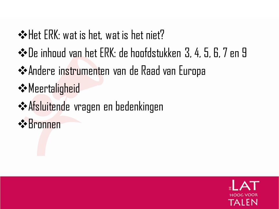  Het ERK: wat is het, wat is het niet?  De inhoud van het ERK: de hoofdstukken 3, 4, 5, 6, 7 en 9  Andere instrumenten van de Raad van Europa  Mee
