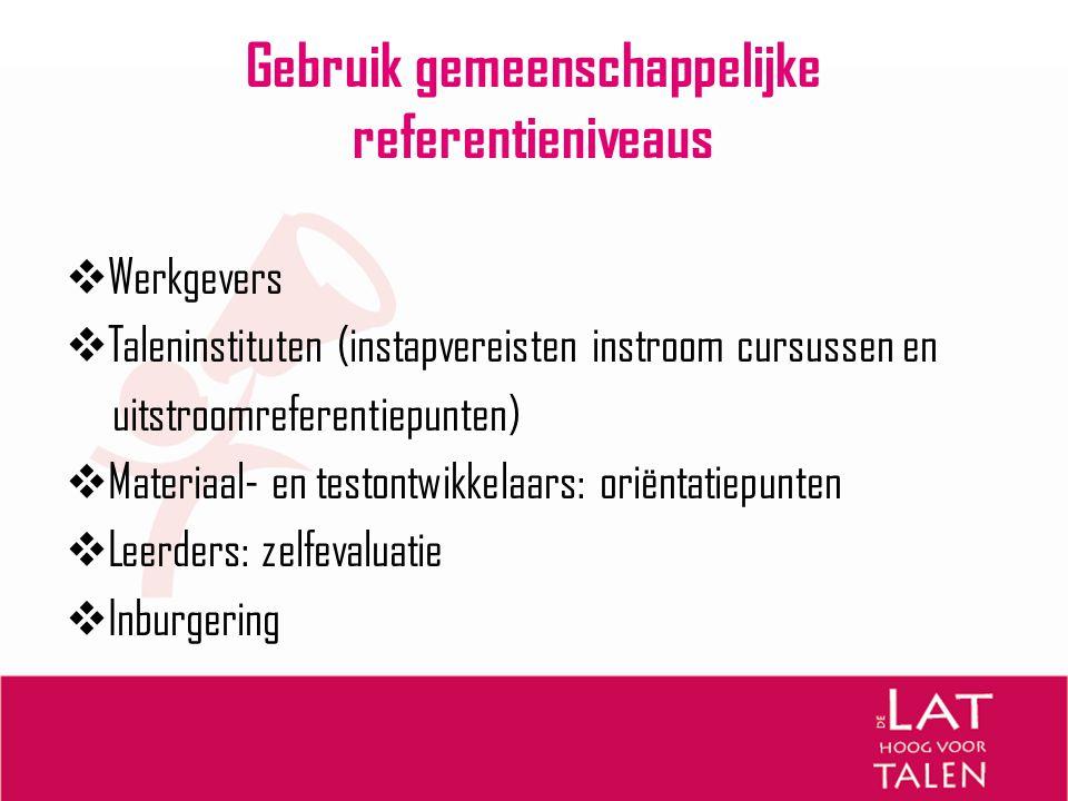Gebruik gemeenschappelijke referentieniveaus  Werkgevers  Taleninstituten (instapvereisten instroom cursussen en uitstroomreferentiepunten)  Materi