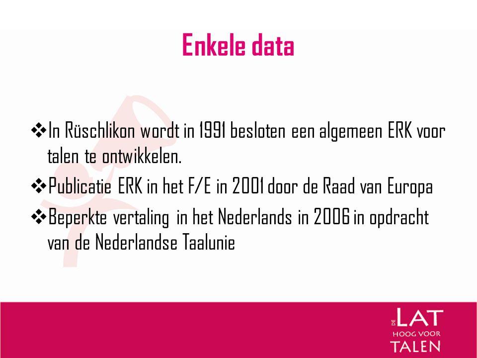 Enkele data  In Rüschlikon wordt in 1991 besloten een algemeen ERK voor talen te ontwikkelen.  Publicatie ERK in het F/E in 2001 door de Raad van Eu