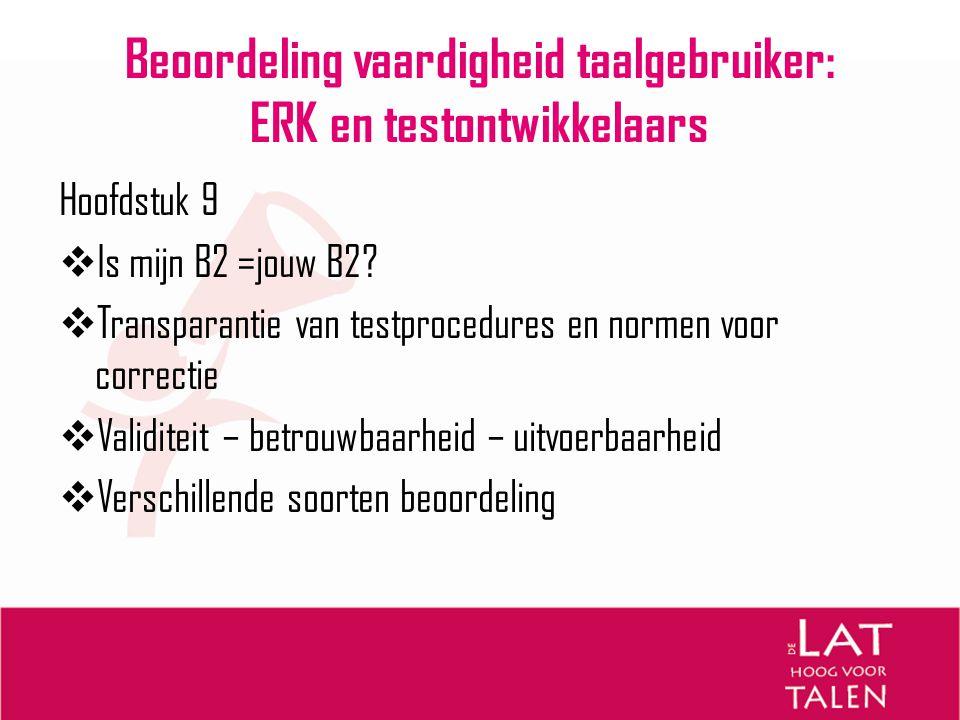 Beoordeling vaardigheid taalgebruiker: ERK en testontwikkelaars Hoofdstuk 9  Is mijn B2 =jouw B2?  Transparantie van testprocedures en normen voor c
