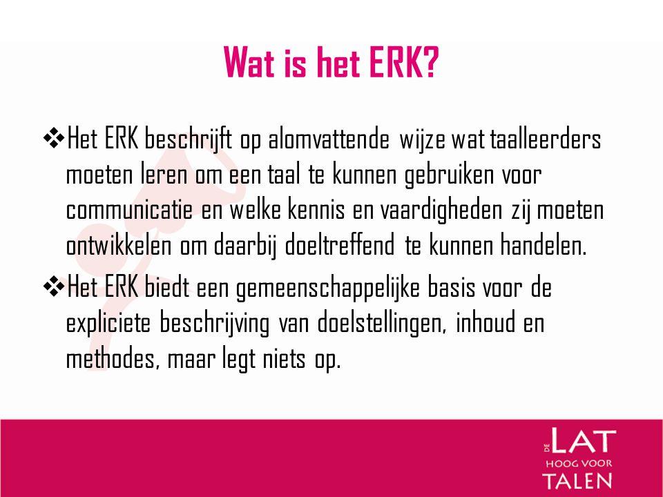 Wat is het ERK?  Het ERK beschrijft op alomvattende wijze wat taalleerders moeten leren om een taal te kunnen gebruiken voor communicatie en welke ke