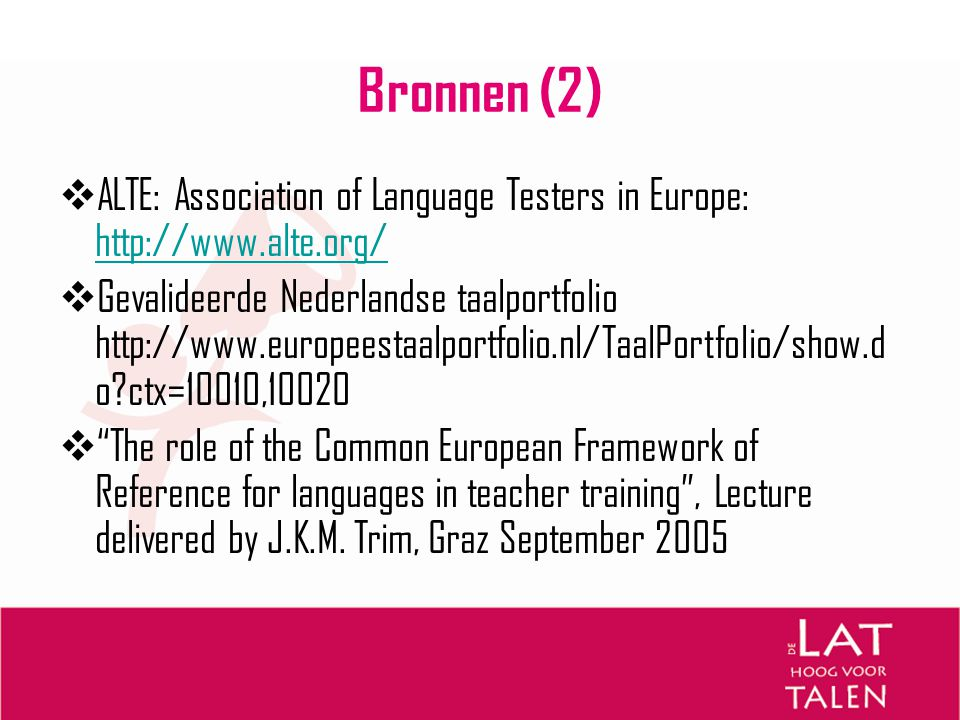 Bronnen (2)  ALTE: Association of Language Testers in Europe: http://www.alte.org/ http://www.alte.org/  Gevalideerde Nederlandse taalportfolio http://www.europeestaalportfolio.nl/TaalPortfolio/show.d o?ctx=10010,10020  The role of the Common European Framework of Reference for languages in teacher training , Lecture delivered by J.K.M.
