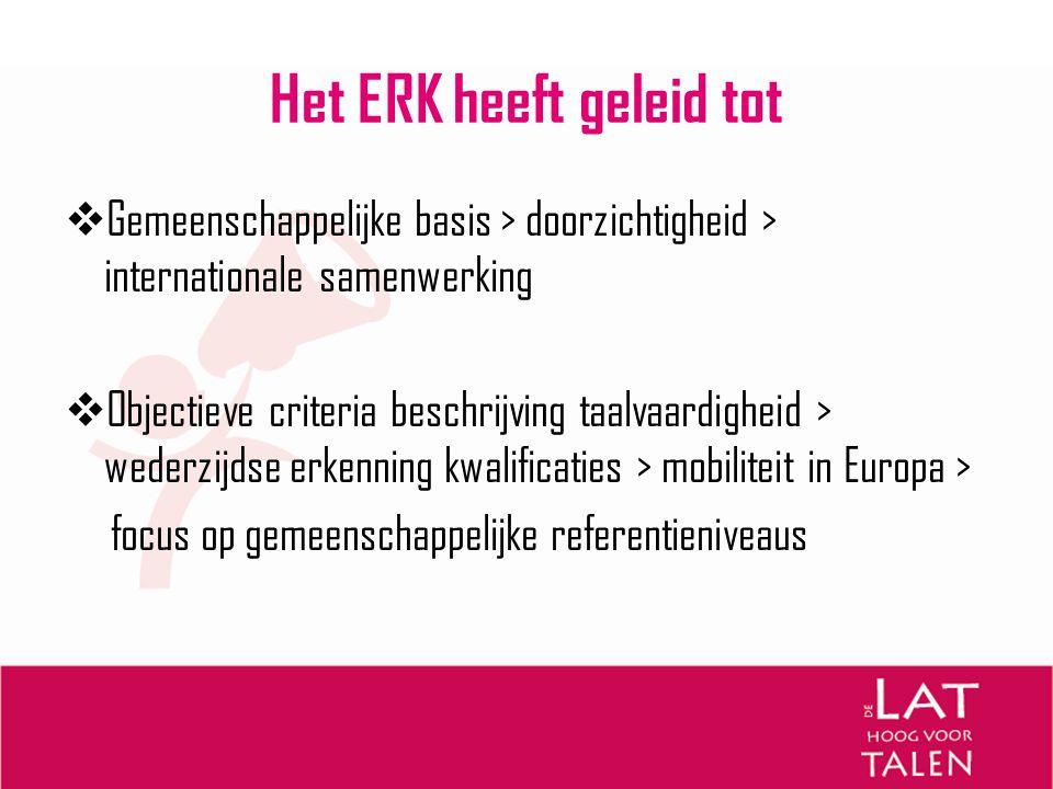 Het ERK heeft geleid tot  Gemeenschappelijke basis > doorzichtigheid > internationale samenwerking  Objectieve criteria beschrijving taalvaardigheid
